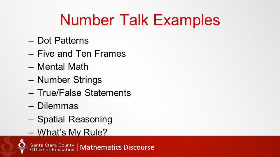 Mathematics Discourse Number Talk Examples –Dot Patterns –Five and Ten Frames –Mental Math –Number Strings –True/False Statements –Dilemmas –Spatial Reasoning –What's My Rule