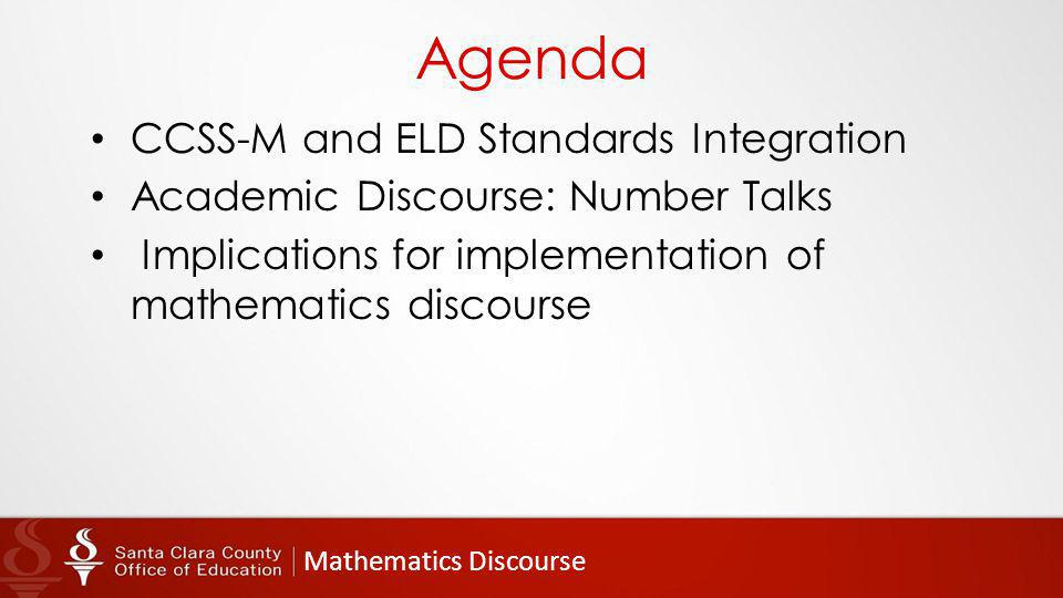 Mathematics Discourse Agenda CCSS-M and ELD Standards Integration Academic Discourse: Number Talks Implications for implementation of mathematics discourse