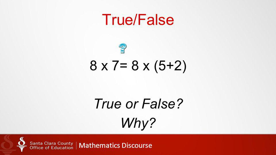 Mathematics Discourse True/False 8 x 7= 8 x (5+2) True or False Why