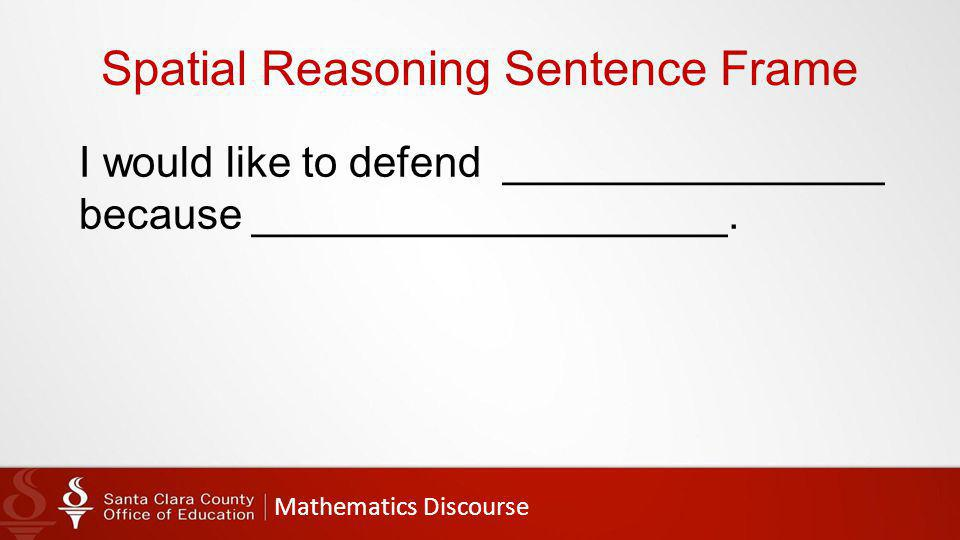 Mathematics Discourse Spatial Reasoning Sentence Frame I would like to defend ________________ because ____________________.