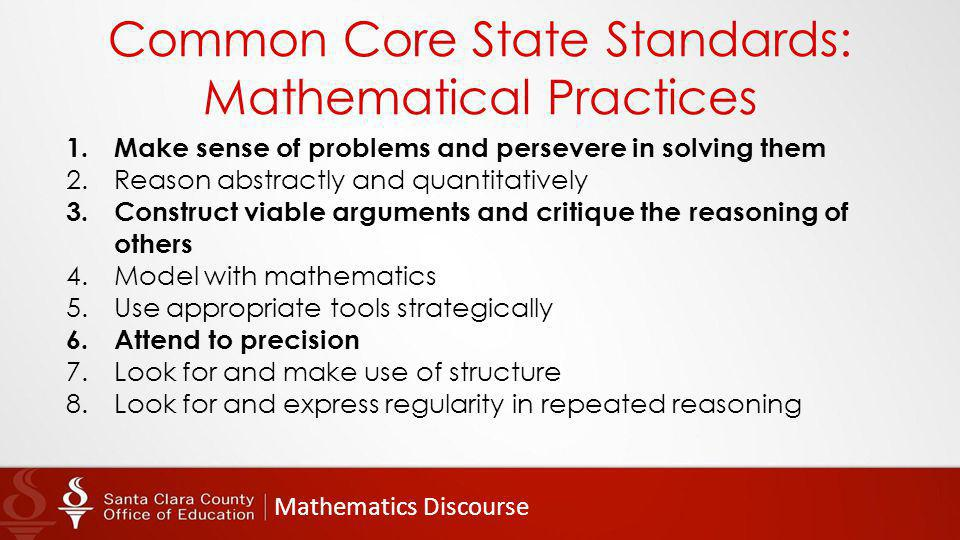 Mathematics Discourse Common Core State Standards: Mathematical Practices 1.Make sense of problems and persevere in solving them 2.Reason abstractly and quantitatively 3.Construct viable arguments and critique the reasoning of others 4.Model with mathematics 5.Use appropriate tools strategically 6.Attend to precision 7.Look for and make use of structure 8.Look for and express regularity in repeated reasoning