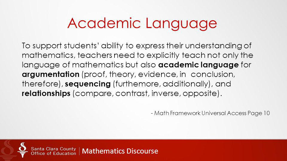 Mathematics Discourse Academic Language To support students' ability to express their understanding of mathematics, teachers need to explicitly teach not only the language of mathematics but also academic language for argumentation (proof, theory, evidence, in conclusion, therefore), sequencing (furthemore, additionally), and relationships (compare, contrast, inverse, opposite).