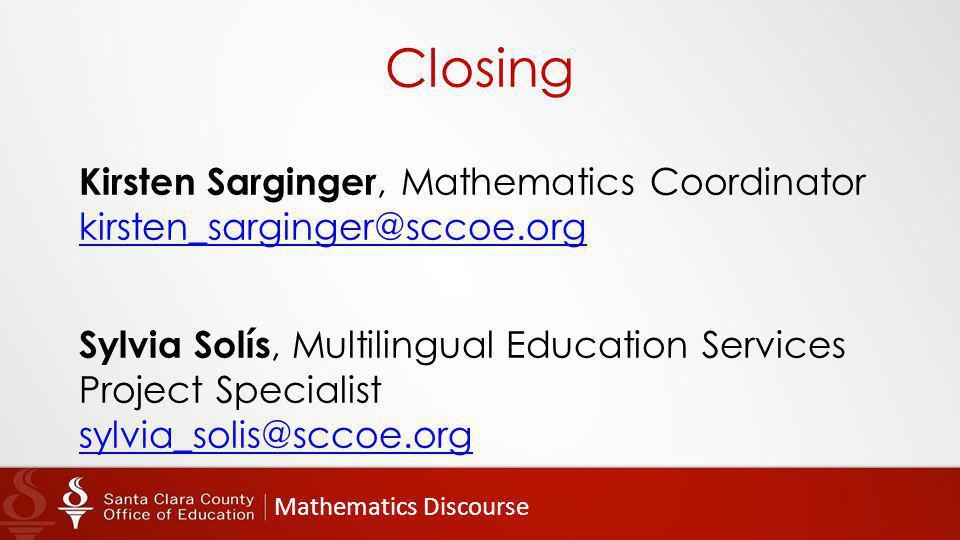 Mathematics Discourse Closing Kirsten Sarginger, Mathematics Coordinator kirsten_sarginger@sccoe.org kirsten_sarginger@sccoe.org Sylvia Solís, Multili