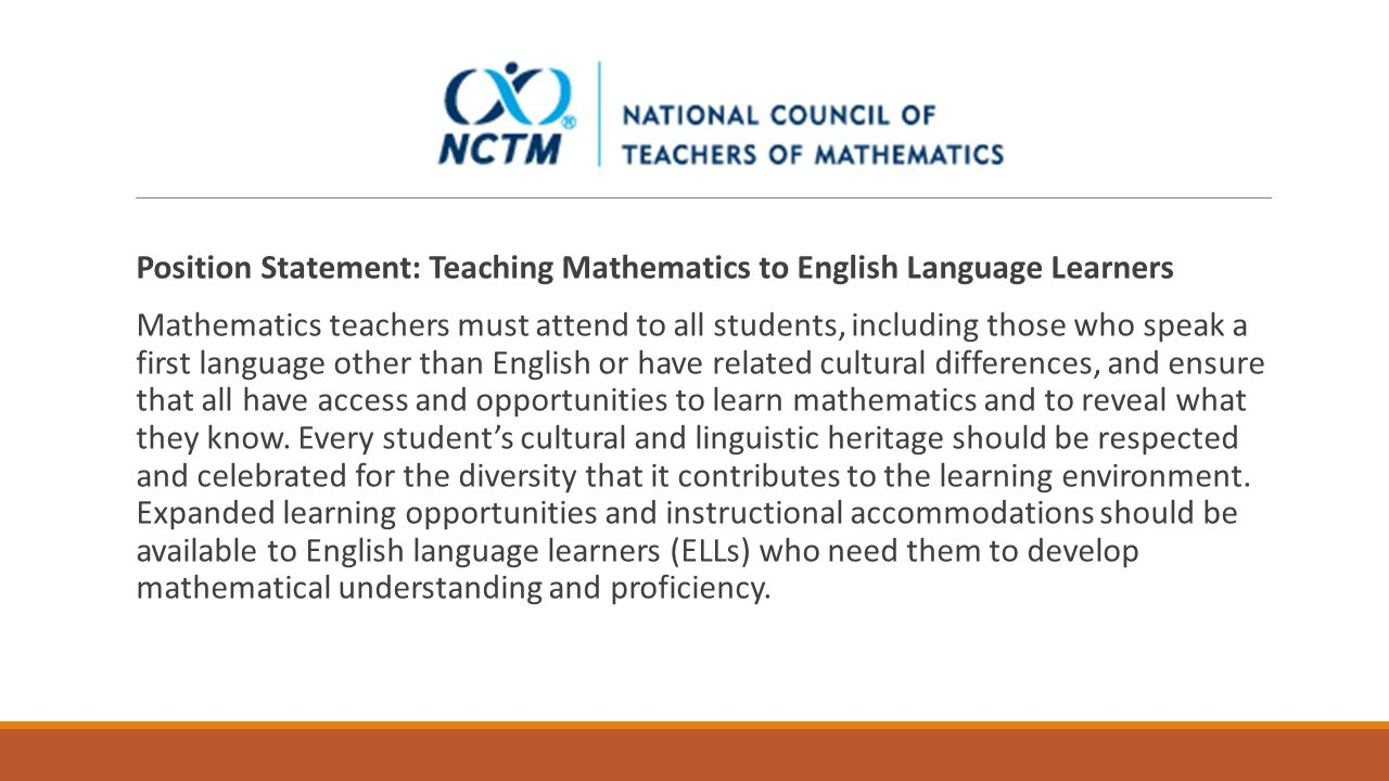 Position Statement: Teaching Mathematics to English Language Learners Mathematics teachers must attend to all students, including those who speak a first language other than English or have related cultural differences, and ensure that all have access and opportunities to learn mathematics and to reveal what they know.