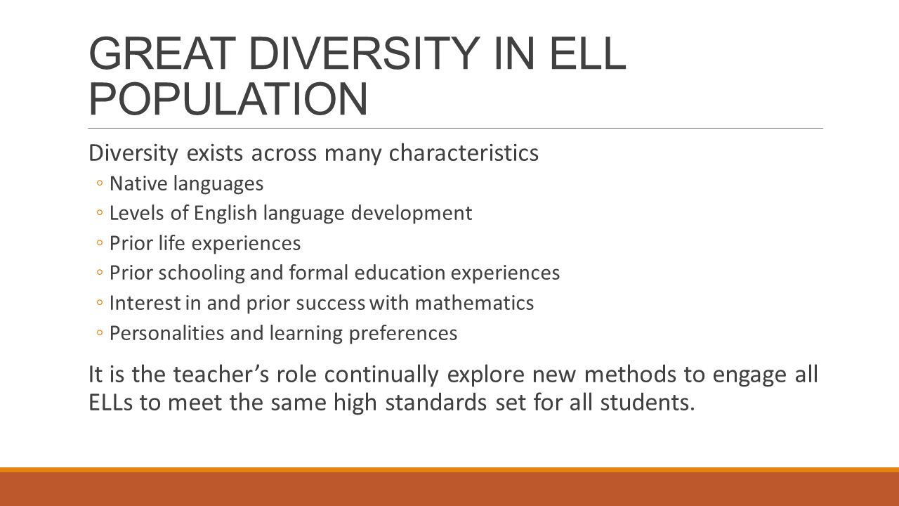 GREAT DIVERSITY IN ELL POPULATION Diversity exists across many characteristics ◦Native languages ◦Levels of English language development ◦Prior life experiences ◦Prior schooling and formal education experiences ◦Interest in and prior success with mathematics ◦Personalities and learning preferences It is the teacher's role continually explore new methods to engage all ELLs to meet the same high standards set for all students.