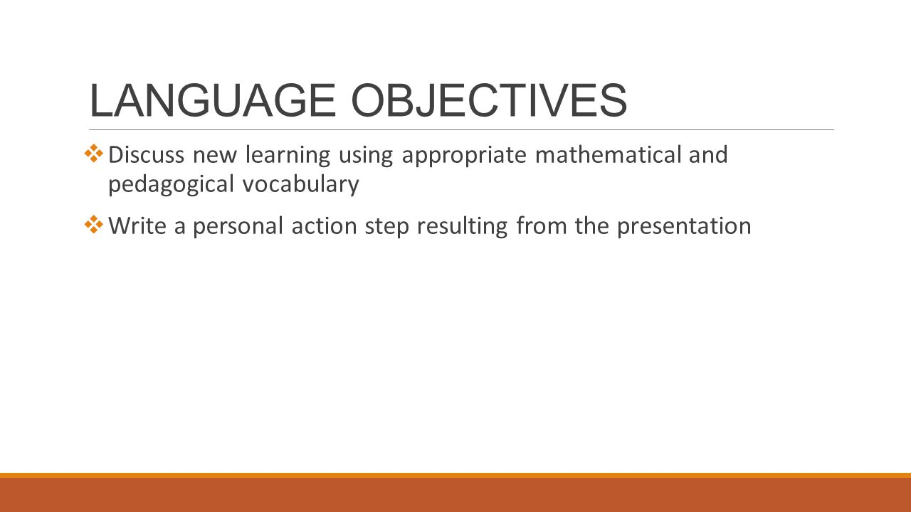 LANGUAGE OBJECTIVES  Discuss new learning using appropriate mathematical and pedagogical vocabulary  Write a personal action step resulting from the presentation