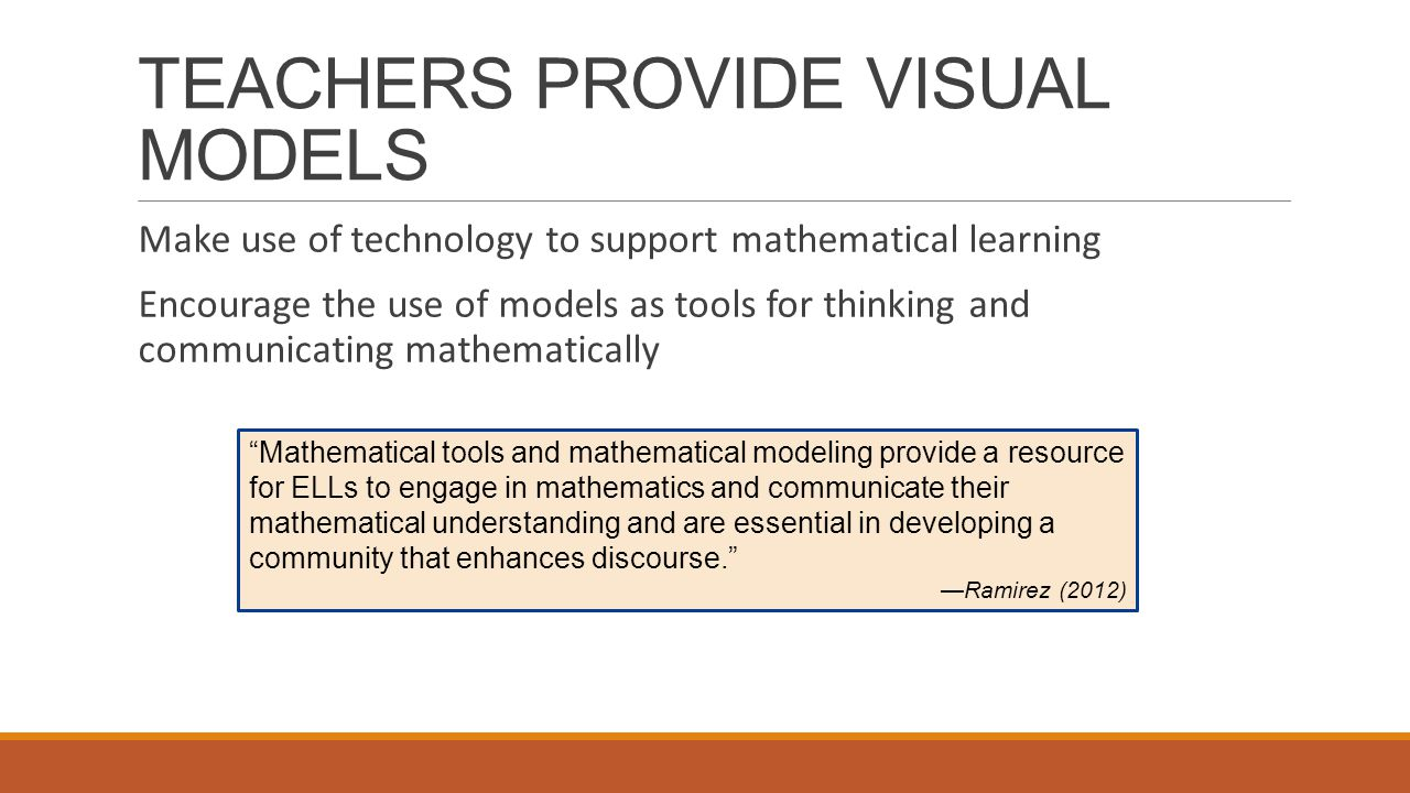TEACHERS PROVIDE VISUAL MODELS Make use of technology to support mathematical learning Encourage the use of models as tools for thinking and communicating mathematically Mathematical tools and mathematical modeling provide a resource for ELLs to engage in mathematics and communicate their mathematical understanding and are essential in developing a community that enhances discourse. —Ramirez (2012)