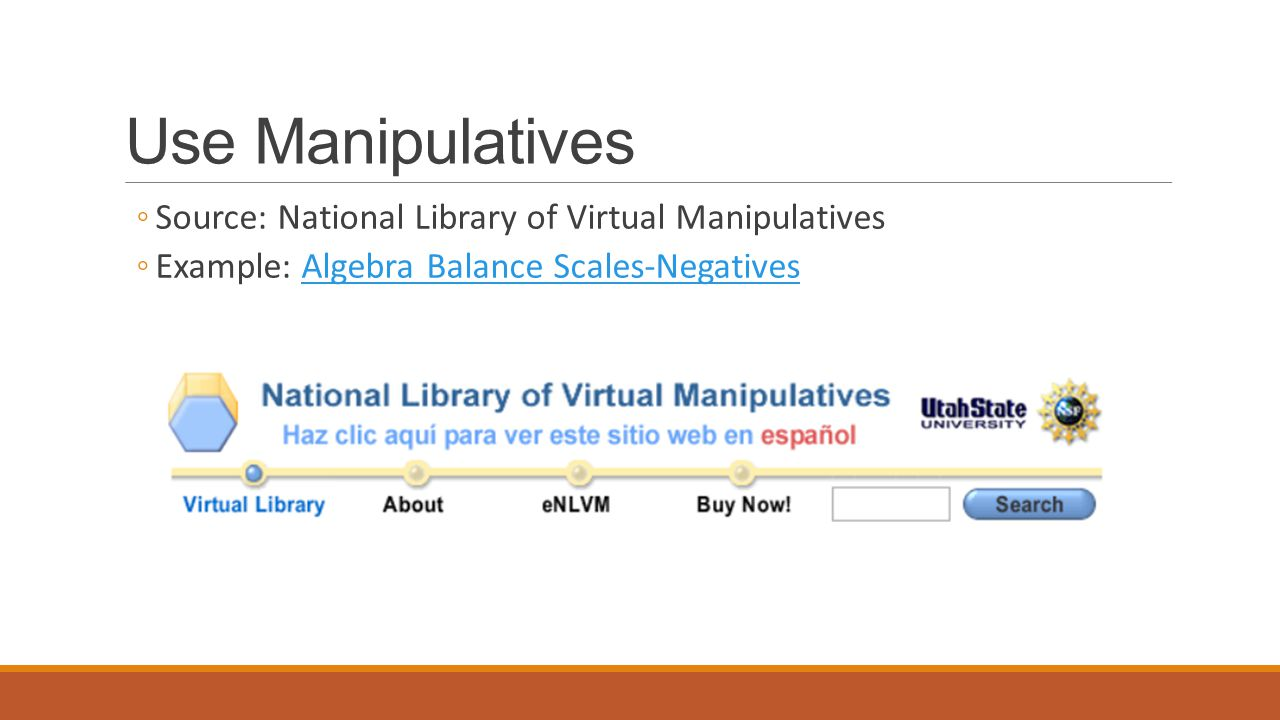 Use Manipulatives ◦Source: National Library of Virtual Manipulatives ◦Example: Algebra Balance Scales-NegativesAlgebra Balance Scales-Negatives