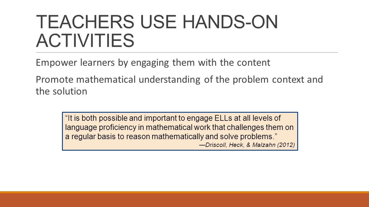 TEACHERS USE HANDS-ON ACTIVITIES Empower learners by engaging them with the content Promote mathematical understanding of the problem context and the solution It is both possible and important to engage ELLs at all levels of language proficiency in mathematical work that challenges them on a regular basis to reason mathematically and solve problems. —Driscoll, Heck, & Malzahn (2012)