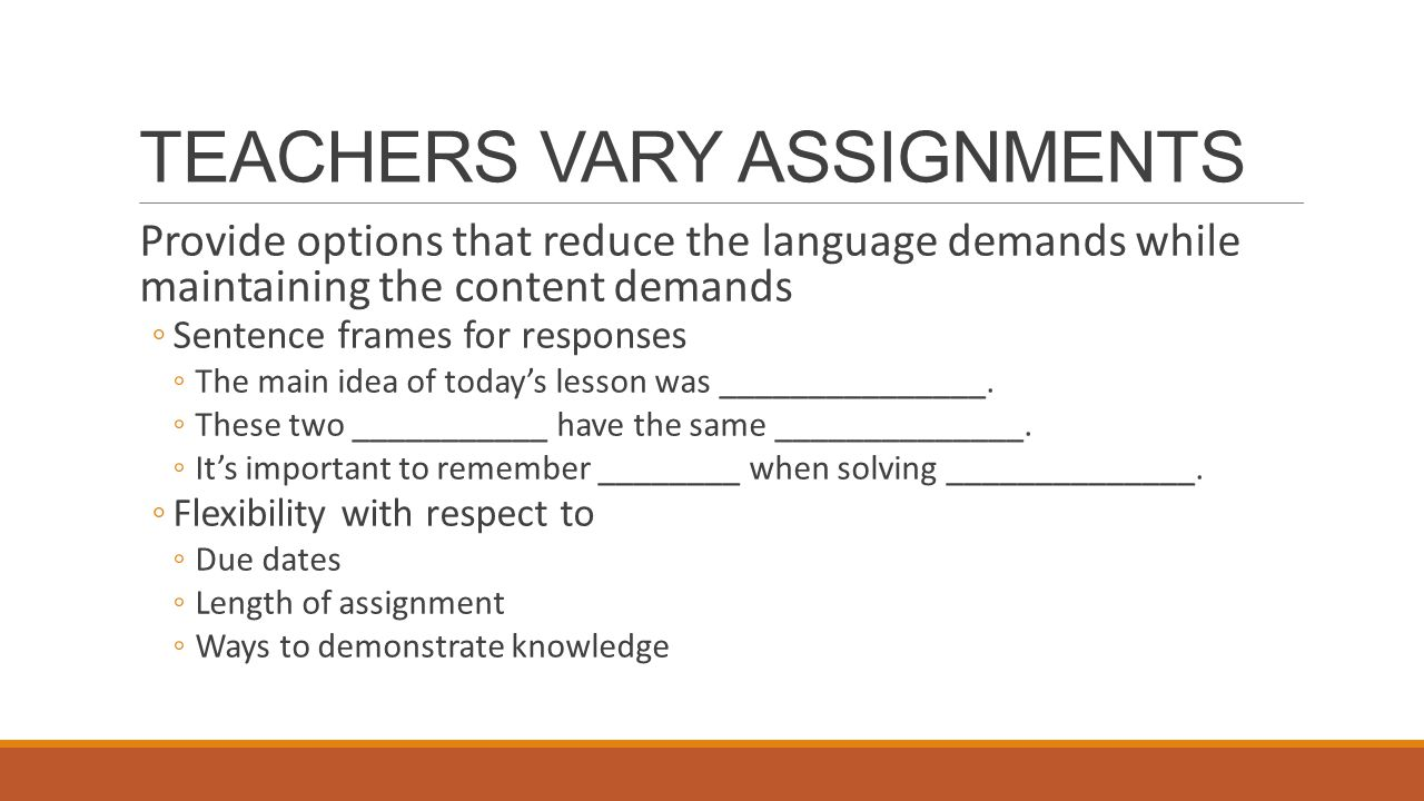 TEACHERS VARY ASSIGNMENTS Provide options that reduce the language demands while maintaining the content demands ◦Sentence frames for responses ◦The main idea of today's lesson was _______________.