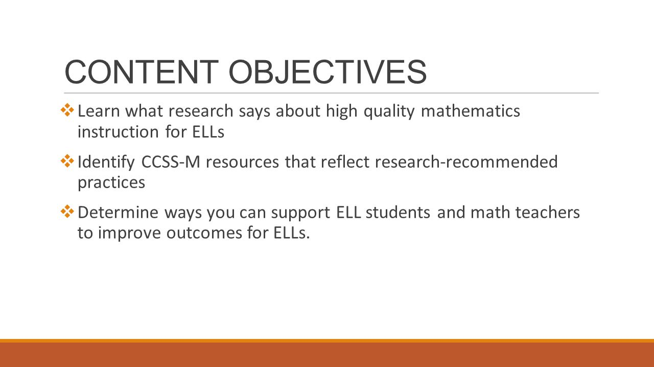CONTENT OBJECTIVES  Learn what research says about high quality mathematics instruction for ELLs  Identify CCSS-M resources that reflect research-recommended practices  Determine ways you can support ELL students and math teachers to improve outcomes for ELLs.
