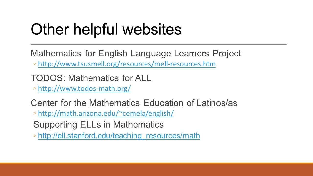 Other helpful websites Mathematics for English Language Learners Project ◦http://www.tsusmell.org/resources/mell-resources.htmhttp://www.tsusmell.org/resources/mell-resources.htm TODOS: Mathematics for ALL ◦http://www.todos-math.org/http://www.todos-math.org/ Center for the Mathematics Education of Latinos/as ◦http://math.arizona.edu/~cemela/english/http://math.arizona.edu/~cemela/english/ Supporting ELLs in Mathematics ◦ http://ell.stanford.edu/teaching_resources/math http://ell.stanford.edu/teaching_resources/math