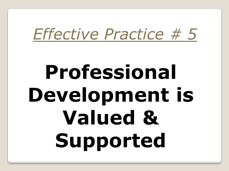 Professional Development is Valued & Supported Effective Practice # 5