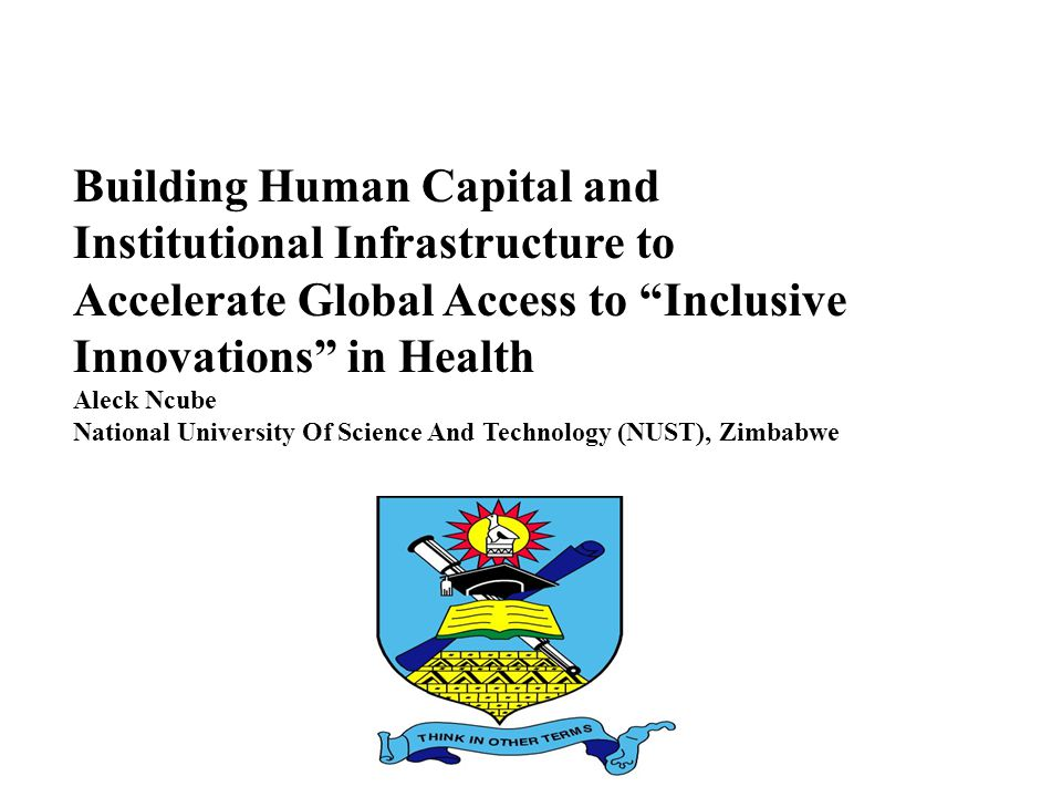 "Building Human Capital and Institutional Infrastructure to Accelerate Global Access to ""Inclusive Innovations"" in Health Aleck Ncube National Universi"