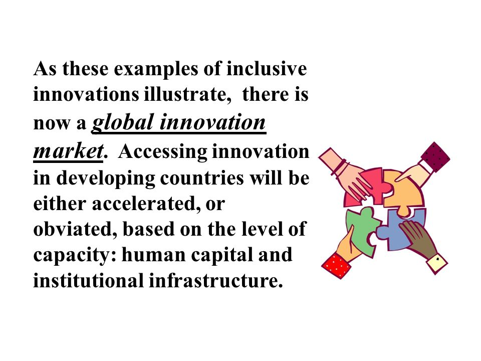 As these examples of inclusive innovations illustrate, there is now a global innovation market. Accessing innovation in developing countries will be e
