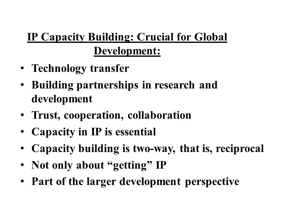 IP Capacity Building: Crucial for Global Development: Technology transfer Building partnerships in research and development Trust, cooperation, collab