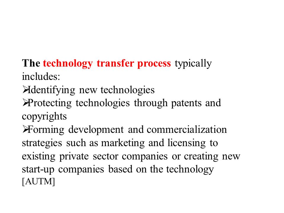 The technology transfer process typically includes:  Identifying new technologies  Protecting technologies through patents and copyrights  Forming