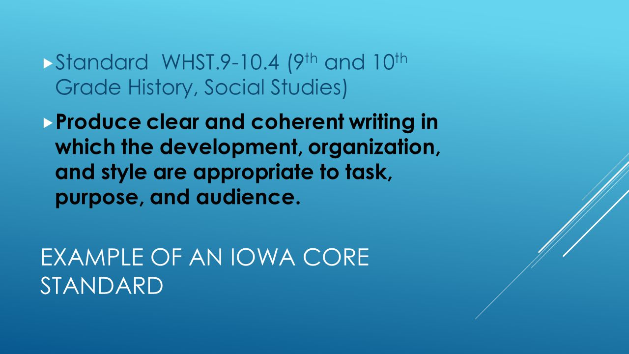 EXAMPLE OF AN IOWA CORE STANDARD  Standard WHST.9-10.4 (9 th and 10 th Grade History, Social Studies)  Produce clear and coherent writing in which the development, organization, and style are appropriate to task, purpose, and audience.