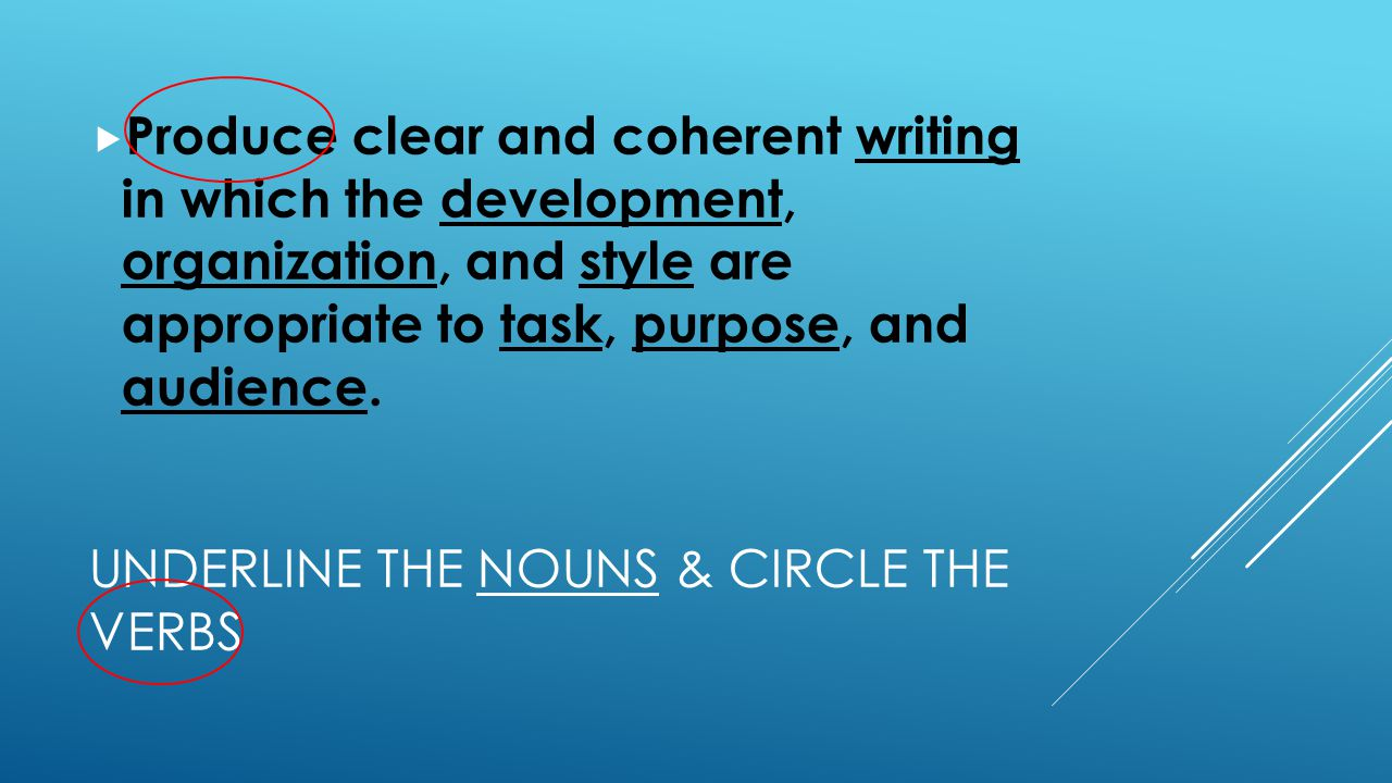 UNDERLINE THE NOUNS & CIRCLE THE VERBS  Produce clear and coherent writing in which the development, organization, and style are appropriate to task, purpose, and audience.