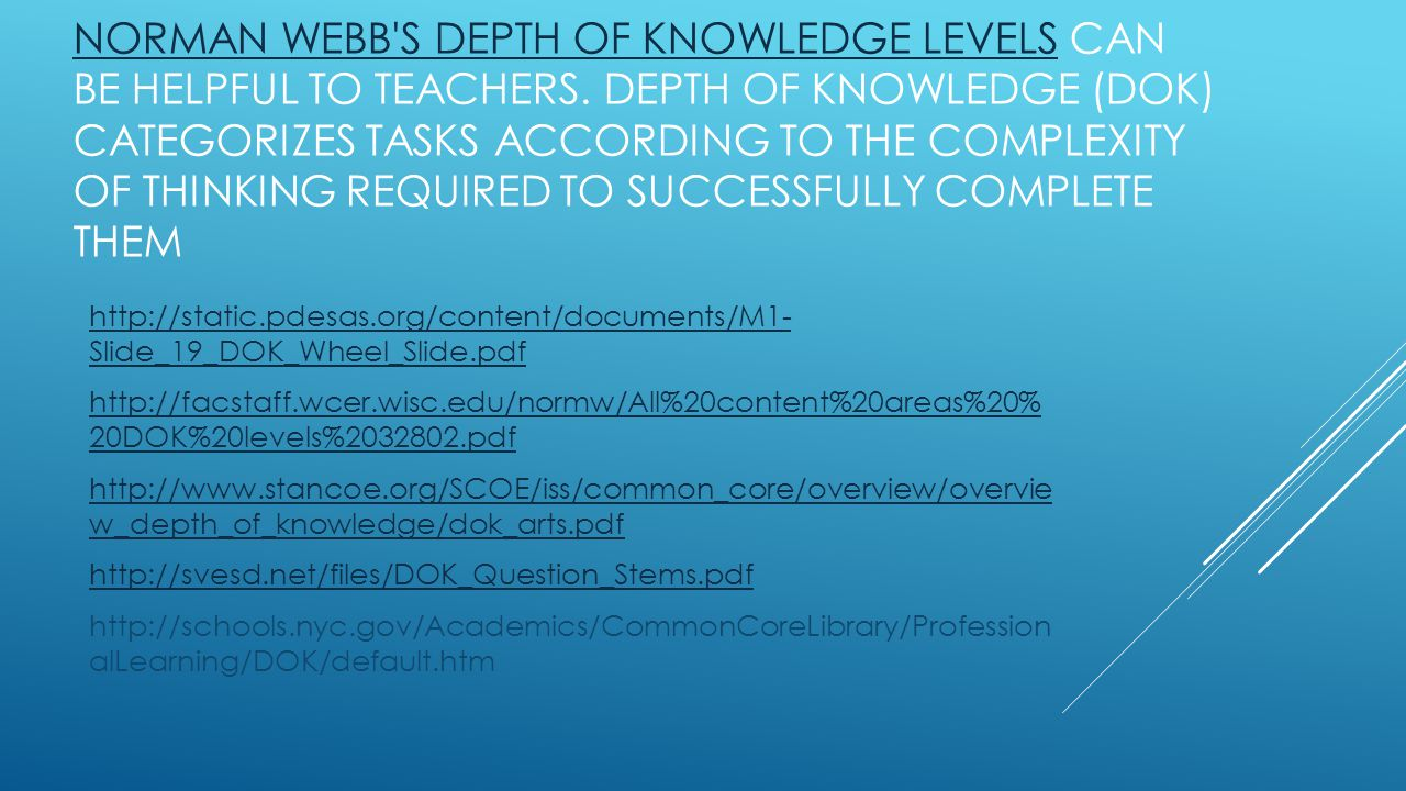 NORMAN WEBB'S DEPTH OF KNOWLEDGE LEVELSNORMAN WEBB'S DEPTH OF KNOWLEDGE LEVELS CAN BE HELPFUL TO TEACHERS. DEPTH OF KNOWLEDGE (DOK) CATEGORIZES TASKS
