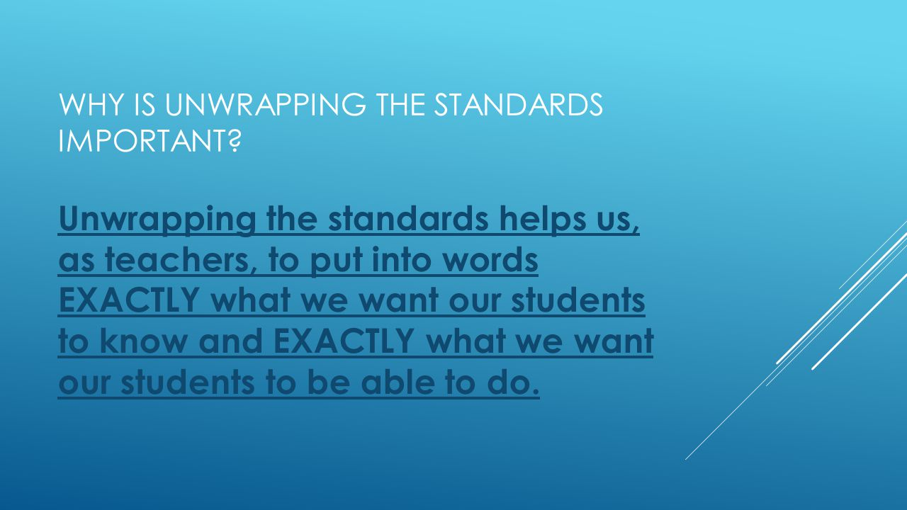WHY IS UNWRAPPING THE STANDARDS IMPORTANT? Unwrapping the standards helps us, as teachers, to put into words EXACTLY what we want our students to know