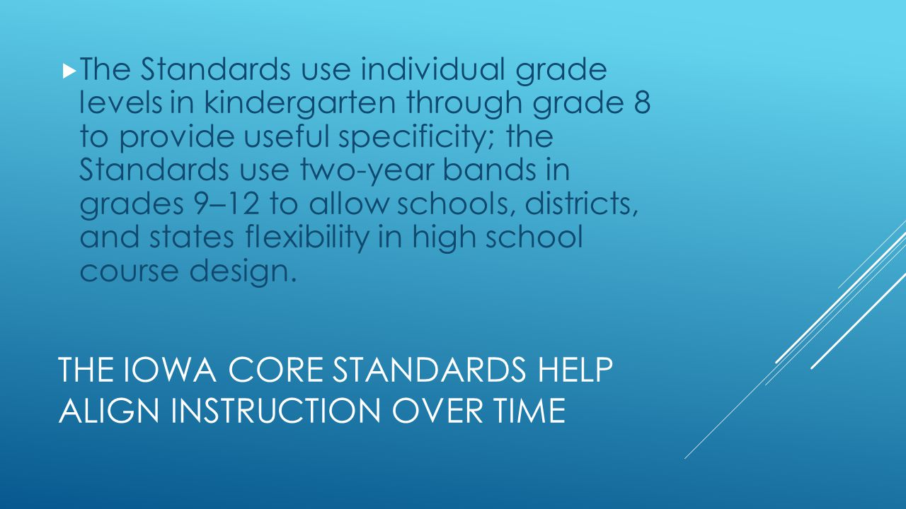 THE IOWA CORE STANDARDS HELP ALIGN INSTRUCTION OVER TIME  The Standards use individual grade levels in kindergarten through grade 8 to provide useful specificity; the Standards use two-year bands in grades 9–12 to allow schools, districts, and states flexibility in high school course design.