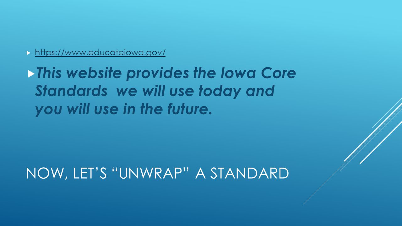 NOW, LET'S UNWRAP A STANDARD  https://www.educateiowa.gov/ https://www.educateiowa.gov/  This website provides the Iowa Core Standards we will use today and you will use in the future.