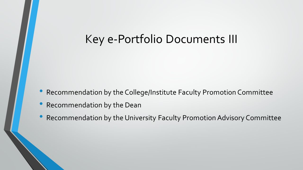 Key e-Portfolio Documents III Recommendation by the College/Institute Faculty Promotion Committee Recommendation by the Dean Recommendation by the University Faculty Promotion Advisory Committee