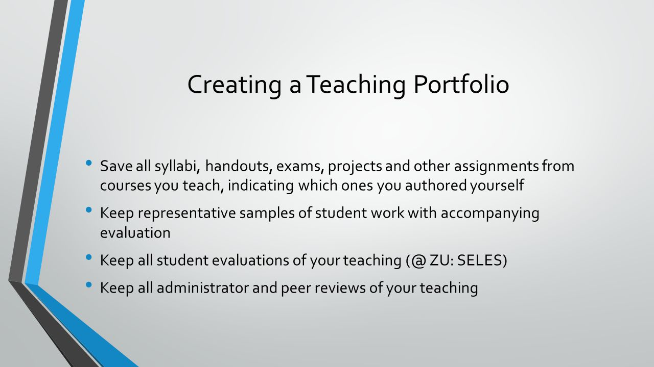 Creating a Teaching Portfolio Save all syllabi, handouts, exams, projects and other assignments from courses you teach, indicating which ones you authored yourself Keep representative samples of student work with accompanying evaluation Keep all student evaluations of your teaching (@ ZU: SELES) Keep all administrator and peer reviews of your teaching