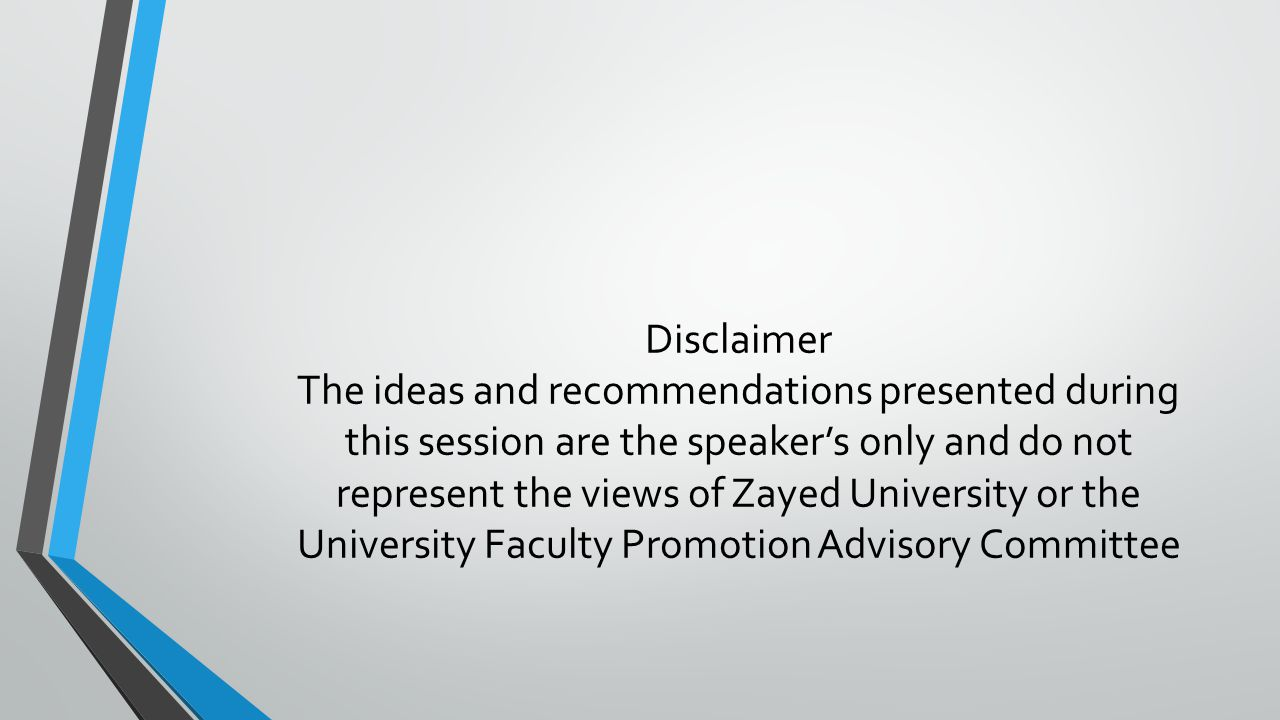 Disclaimer The ideas and recommendations presented during this session are the speaker's only and do not represent the views of Zayed University or the University Faculty Promotion Advisory Committee