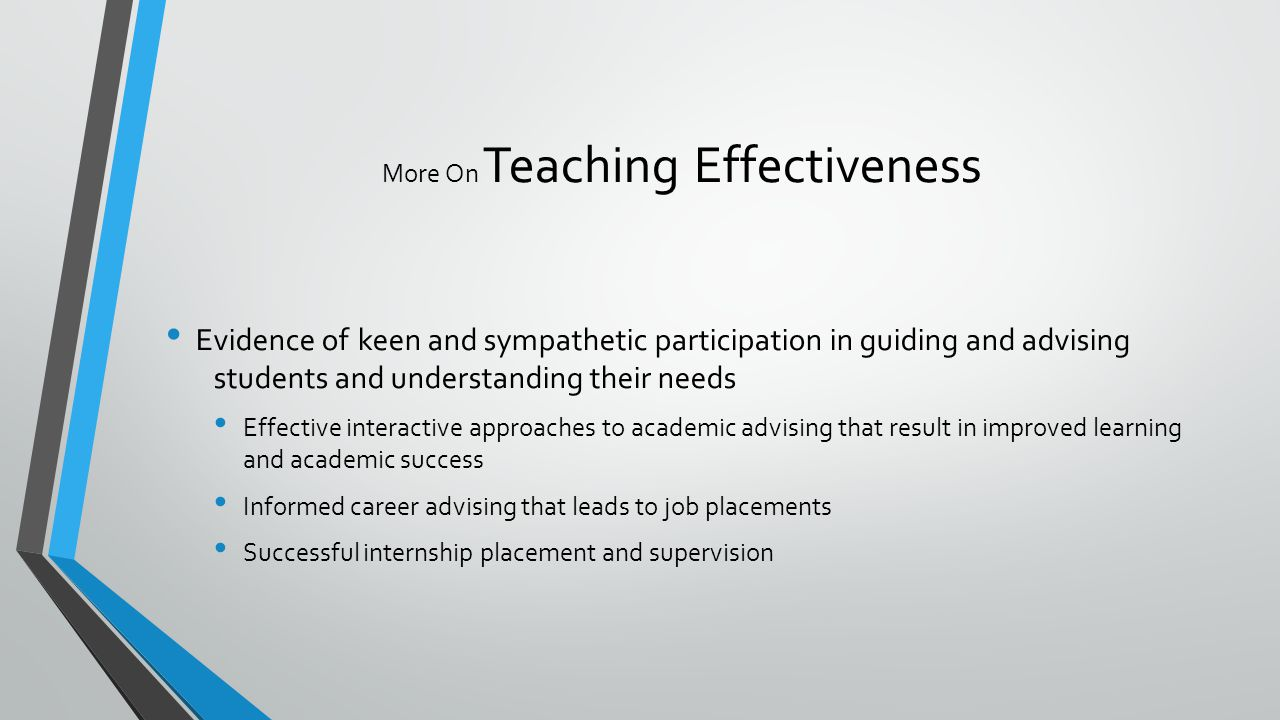 More On Teaching Effectiveness Evidence ofkeen and sympathetic participation in guiding and advising students and understanding their needs Effective interactive approaches to academic advising that result in improved learning and academic success Informed career advising that leads to job placements Successful internship placement and supervision