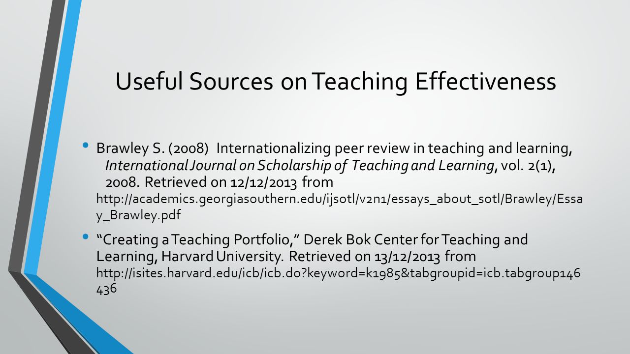 Useful Sources on Teaching Effectiveness BrawleyS. (2008) Internationalizing peer review in teaching and learning, International Journal on Scholarshi