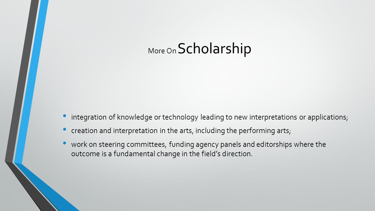 More On Scholarship integration of knowledge or technology leading to new interpretations or applications; creation and interpretation in the arts, including the performing arts; work on steering committees, funding agency panels and editorships where the outcome is a fundamental change in the field's direction.