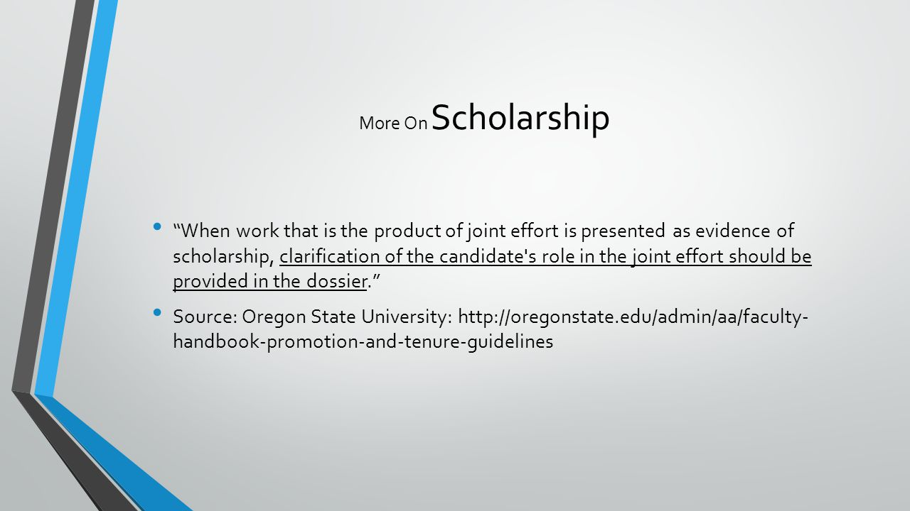 More On Scholarship When work that is the product of joint effort is presented as evidence of scholarship, clarification of the candidate s role in the joint effort should be provided in the dossier. Source: Oregon State University: http://oregonstate.edu/admin/aa/faculty- handbook-promotion-and-tenure-guidelines