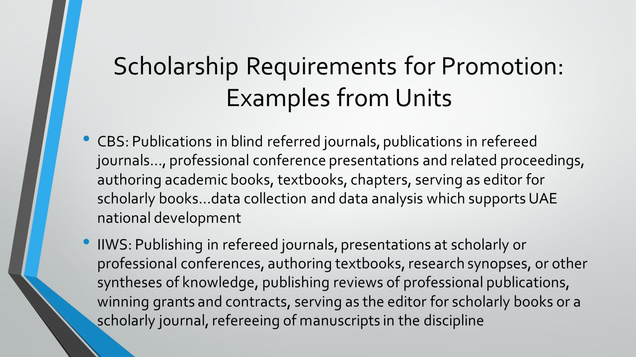 Scholarship Requirements for Promotion: Examples from Units CBS: Publications in blind referred journals, publications in refereed journals…, professional conference presentations and related proceedings, authoring academic books, textbooks, chapters, serving as editor for scholarly books…data collection and data analysis which supports UAE national development IIWS: Publishing in refereed journals, presentations at scholarly or professional conferences, authoring textbooks, research synopses, or other syntheses of knowledge, publishing reviews of professional publications, winning grants and contracts, serving as the editor for scholarly books or a scholarly journal, refereeing of manuscripts in the discipline