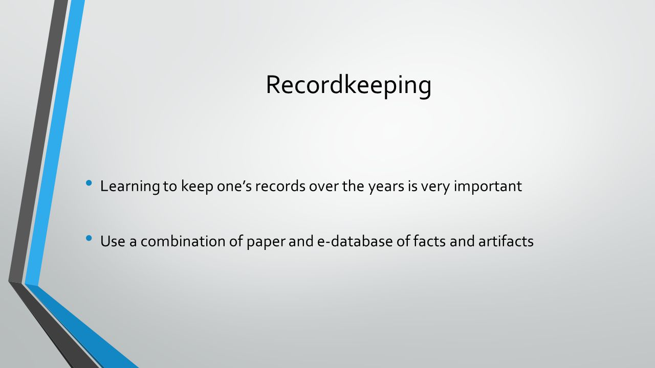 Recordkeeping Learning to keep one's records over the years is very important Use a combination of paper and e-database of facts and artifacts