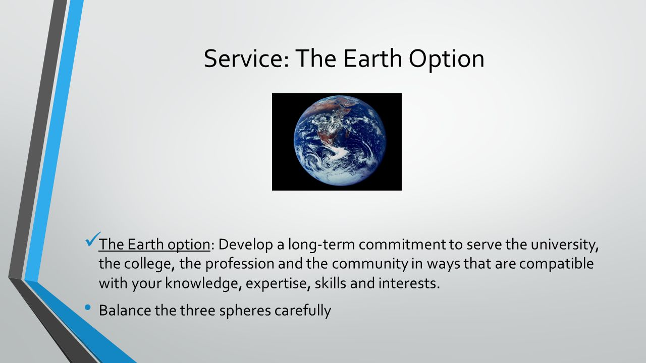 Service: The Earth Option The Earth option: Develop a long-term commitment to serve the university, the college, the profession and the community in ways that are compatible with your knowledge, expertise, skills and interests.