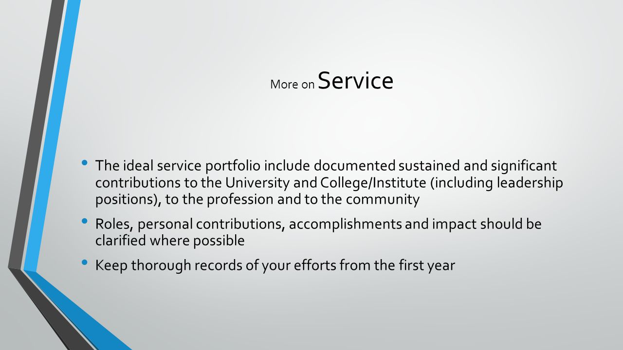 More on Service The ideal service portfolio include documented sustained and significant contributions to the University and College/Institute (including leadership positions), to the profession and to the community Roles, personal contributions, accomplishments and impact should be clarified where possible Keep thorough records of your efforts from the first year