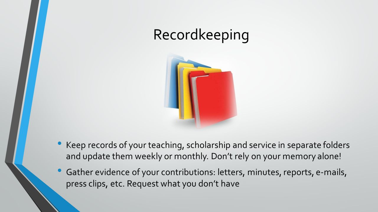 Keep records of your teaching, scholarship and service in separate folders and update them weekly or monthly.