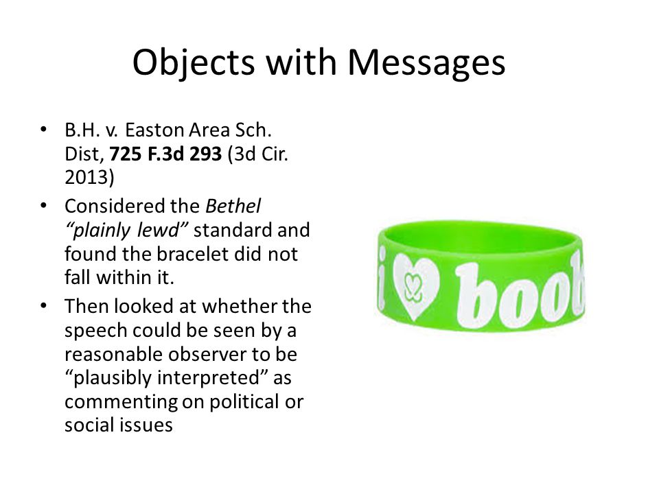"Objects with Messages B.H. v. Easton Area Sch. Dist, 725 F.3d 293 (3d Cir. 2013) Considered the Bethel ""plainly lewd"" standard and found the bracelet"
