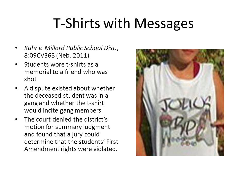 T-Shirts with Messages Kuhr v. Millard Public School Dist., 8:09CV363 (Neb. 2011) Students wore t-shirts as a memorial to a friend who was shot A disp