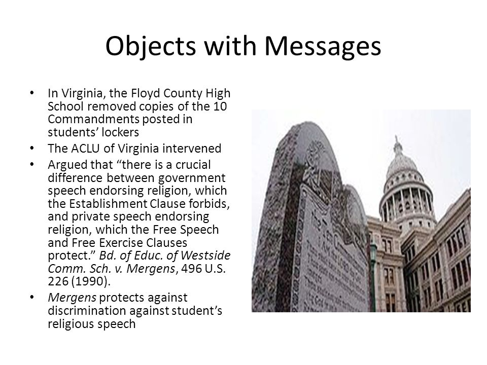 Objects with Messages In Virginia, the Floyd County High School removed copies of the 10 Commandments posted in students' lockers The ACLU of Virginia intervened Argued that there is a crucial difference between government speech endorsing religion, which the Establishment Clause forbids, and private speech endorsing religion, which the Free Speech and Free Exercise Clauses protect. Bd.