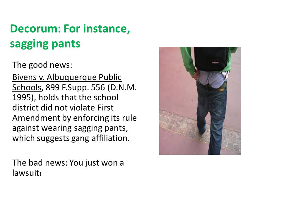 Decorum: For instance, sagging pants The good news: Bivens v. Albuquerque Public Schools, 899 F.Supp. 556 (D.N.M. 1995), holds that the school distric