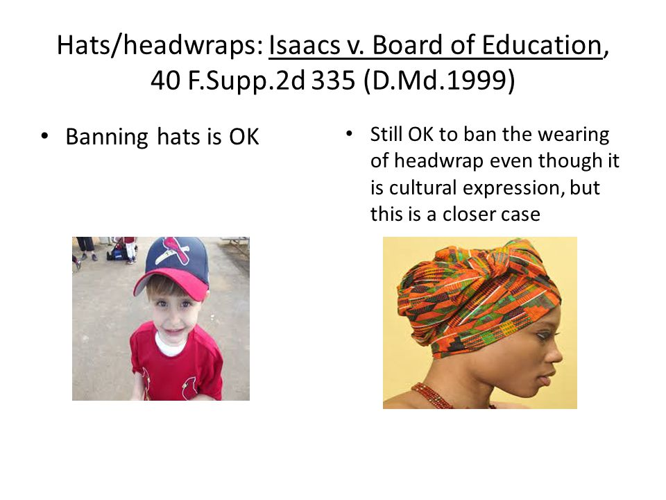 Hats/headwraps: Isaacs v. Board of Education, 40 F.Supp.2d 335 (D.Md.1999) Banning hats is OK Still OK to ban the wearing of headwrap even though it i