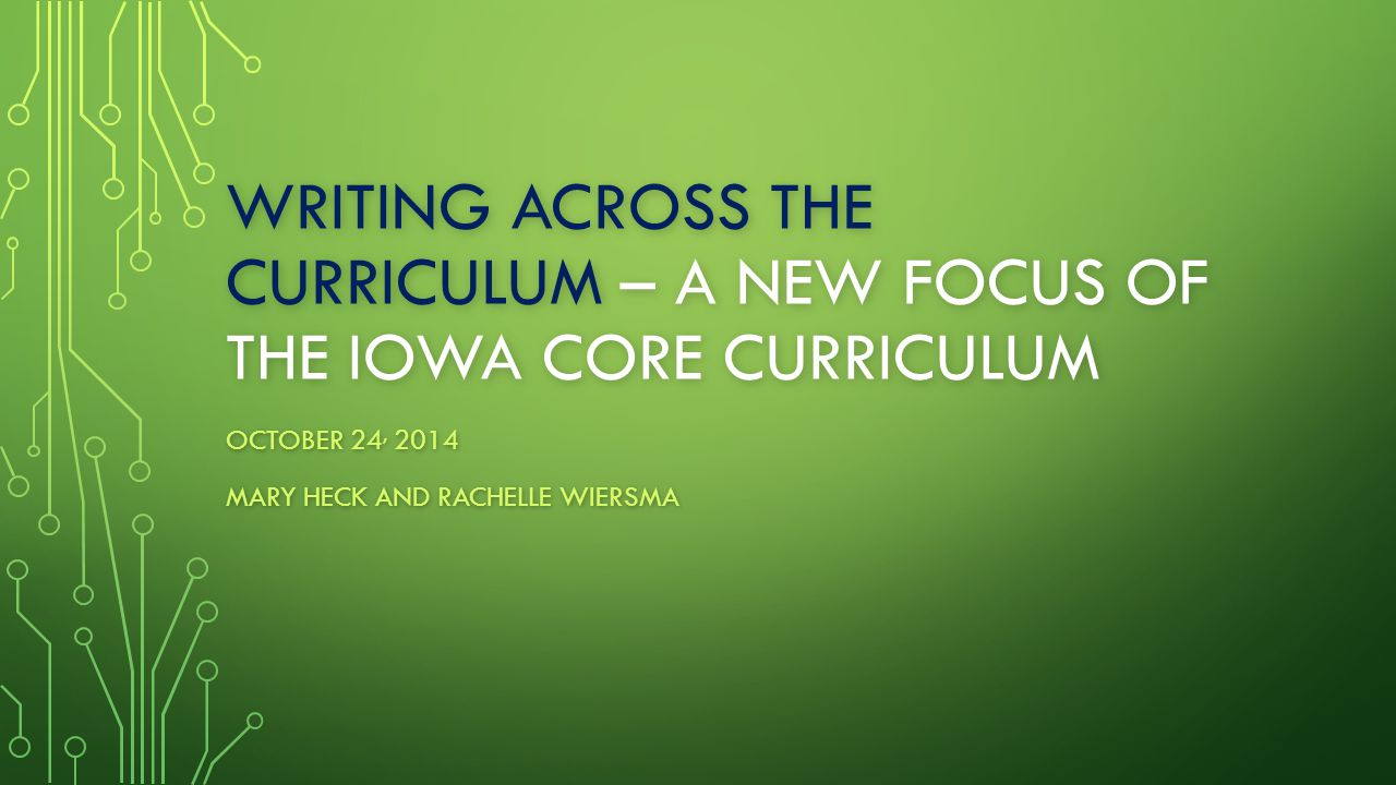 WRITING ACROSS THE CURRICULUM – A NEW FOCUS OF THE IOWA CORE CURRICULUM OCTOBER 24, 2014 MARY HECK AND RACHELLE WIERSMA