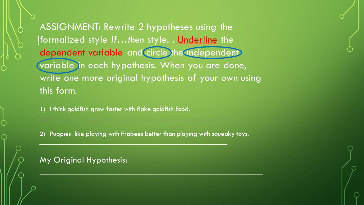 ! ASSIGNMENT: Rewrite 2 hypotheses using the formalized style If…then style.. Underline the dependent variable and circle the independent variable in