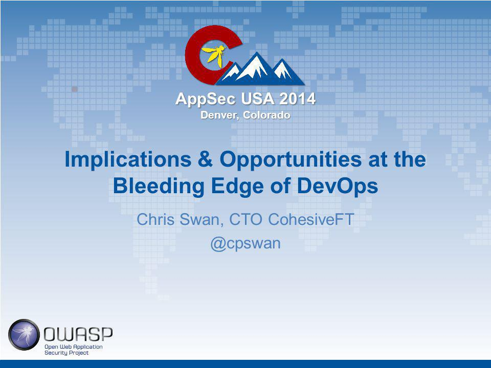 AppSec USA 2014 Denver, Colorado Implications & Opportunities at the Bleeding Edge of DevOps Chris Swan, CTO CohesiveFT @cpswan