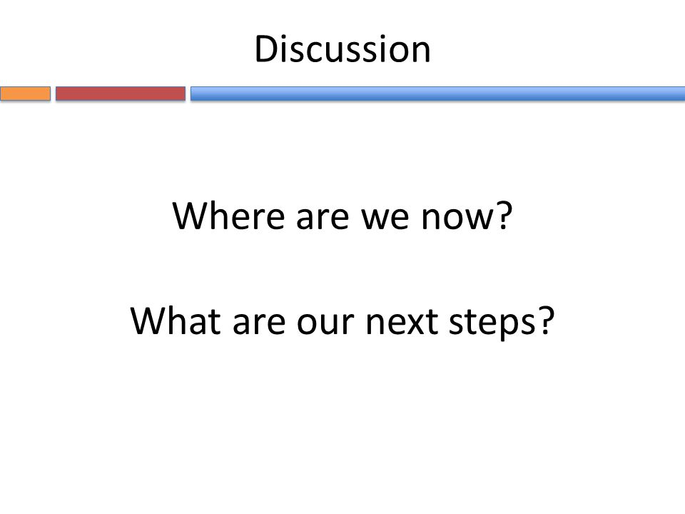 Where are we now What are our next steps Discussion
