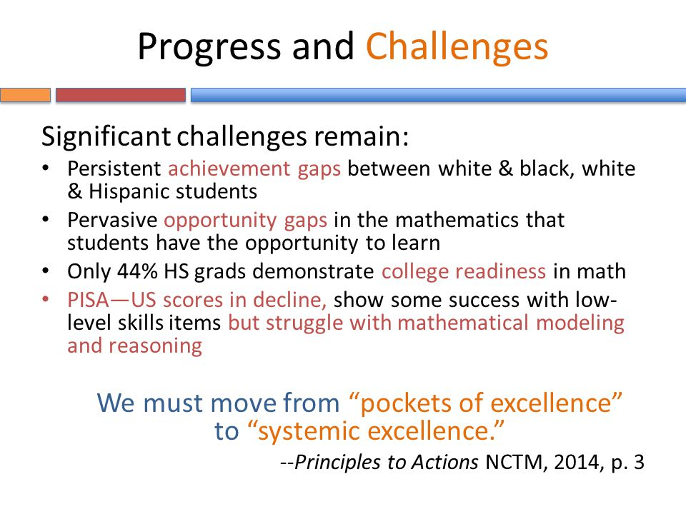 Progress and Challenges Significant challenges remain: Persistent achievement gaps between white & black, white & Hispanic students Pervasive opportunity gaps in the mathematics that students have the opportunity to learn Only 44% HS grads demonstrate college readiness in math PISA—US scores in decline, show some success with low- level skills items but struggle with mathematical modeling and reasoning We must move from pockets of excellence to systemic excellence. --Principles to Actions NCTM, 2014, p.