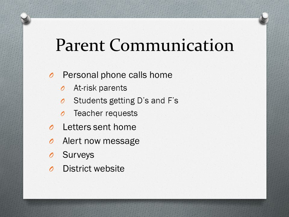 Parent Communication O Personal phone calls home O At-risk parents O Students getting D's and F's O Teacher requests O Letters sent home O Alert now message O Surveys O District website